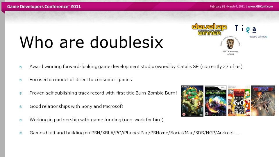 Who are doublesix  Award winning forward-looking game development studio owned by Catalis SE (currently 27 of us)  Focused on model of direct to consumer games  Proven self publishing track record with first title Burn Zombie Burn.