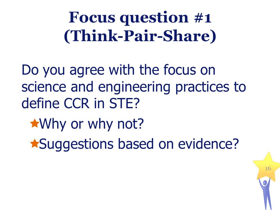 Focus question #1 (Think-Pair-Share) Do you agree with the focus on science and engineering practices to define CCR in STE?  Why or why not?  Sugges