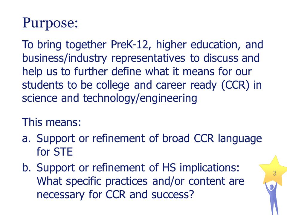 Purpose: To bring together PreK-12, higher education, and business/industry representatives to discuss and help us to further define what it means for our students to be college and career ready (CCR) in science and technology/engineering This means: a.Support or refinement of broad CCR language for STE b.Support or refinement of HS implications: What specific practices and/or content are necessary for CCR and success.