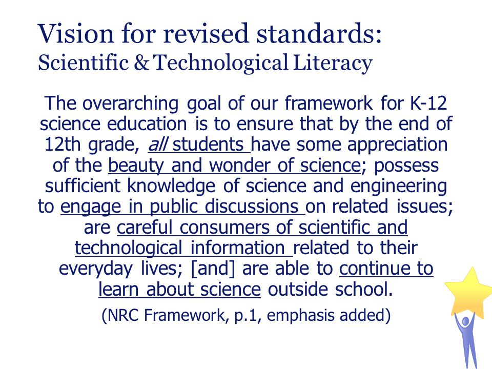 Vision for revised standards: Scientific & Technological Literacy The overarching goal of our framework for K-12 science education is to ensure that b