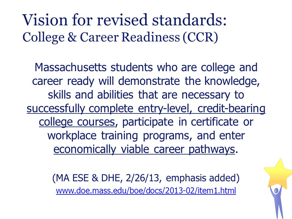 Massachusetts students who are college and career ready will demonstrate the knowledge, skills and abilities that are necessary to successfully complete entry-level, credit-bearing college courses, participate in certificate or workplace training programs, and enter economically viable career pathways.