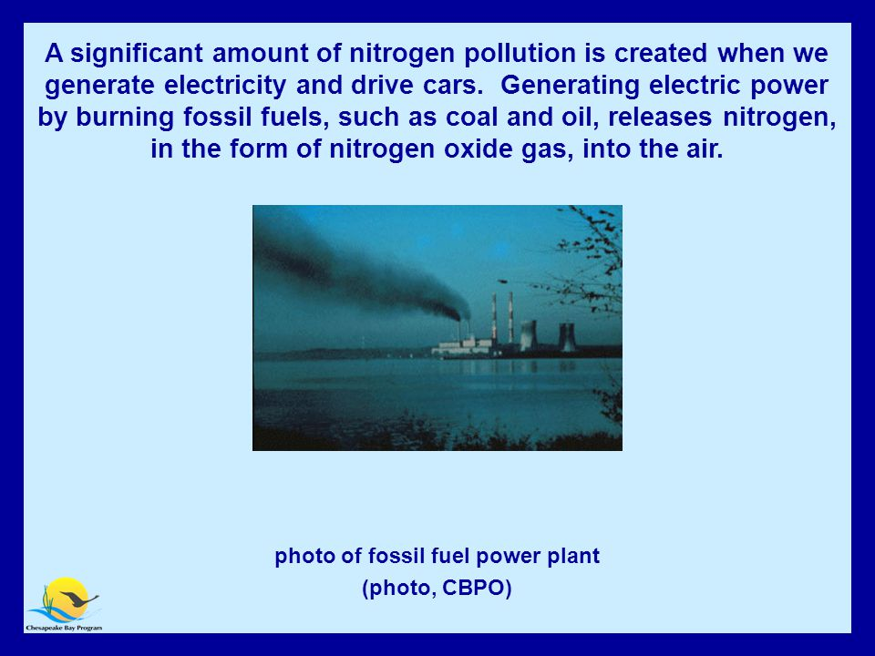 Fossil Fuel Power Plant photo of fossil fuel power plant (photo, CBPO) A significant amount of nitrogen pollution is created when we generate electricity and drive cars.