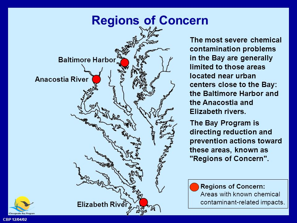 CBP 12/04/02 Regions of Concern The most severe chemical contamination problems in the Bay are generally limited to those areas located near urban centers close to the Bay: the Baltimore Harbor and the Anacostia and Elizabeth rivers.