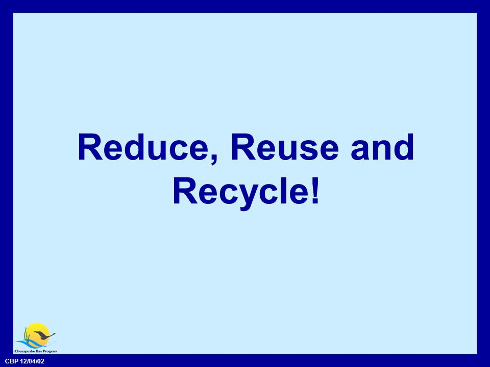 CBP 12/04/02 Reduce, Reuse and Recycle!