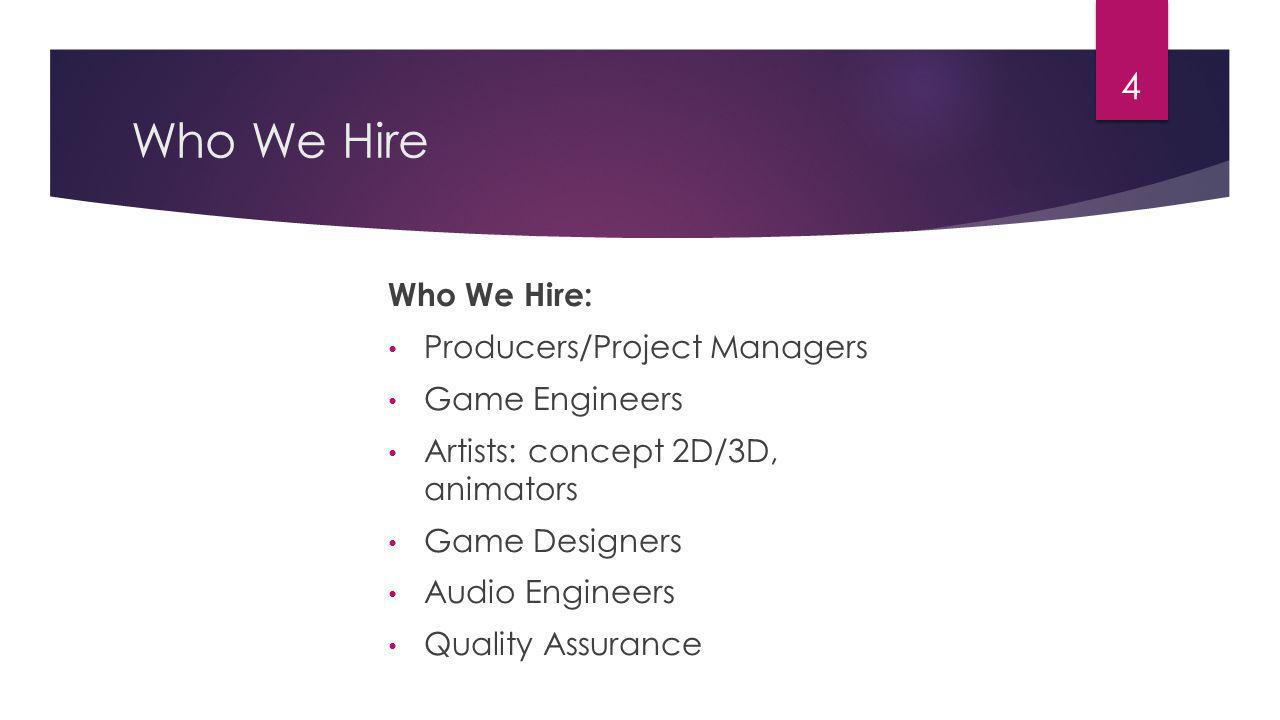Who We Hire 4 Who We Hire: Producers/Project Managers Game Engineers Artists: concept 2D/3D, animators Game Designers Audio Engineers Quality Assurance