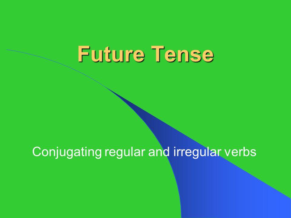 Future Tense Conjugating regular and irregular verbs