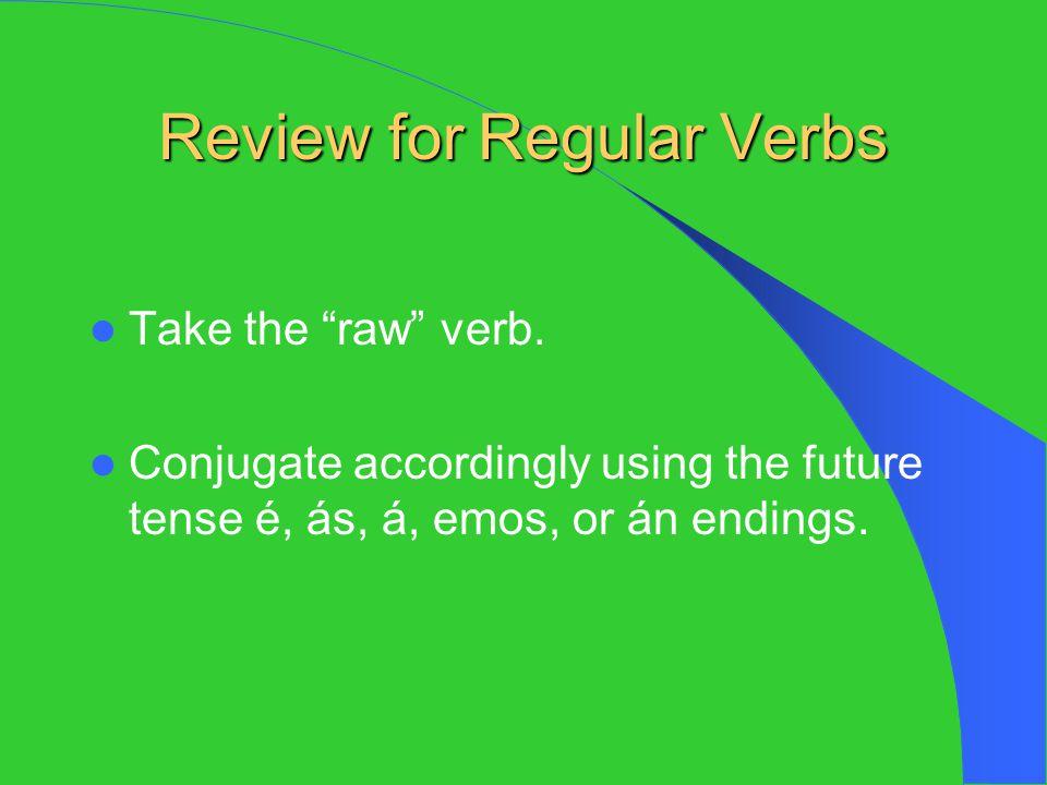 "Review for Regular Verbs Take the ""raw"" verb. Conjugate accordingly using the future tense é, ás, á, emos, or án endings."