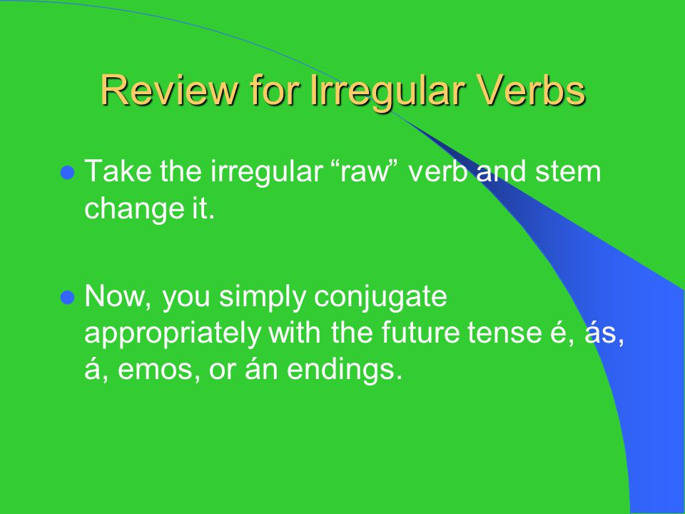 """Review for Irregular Verbs Take the irregular """"raw"""" verb and stem change it. Now, you simply conjugate appropriately with the future tense é, ás, á, e"""