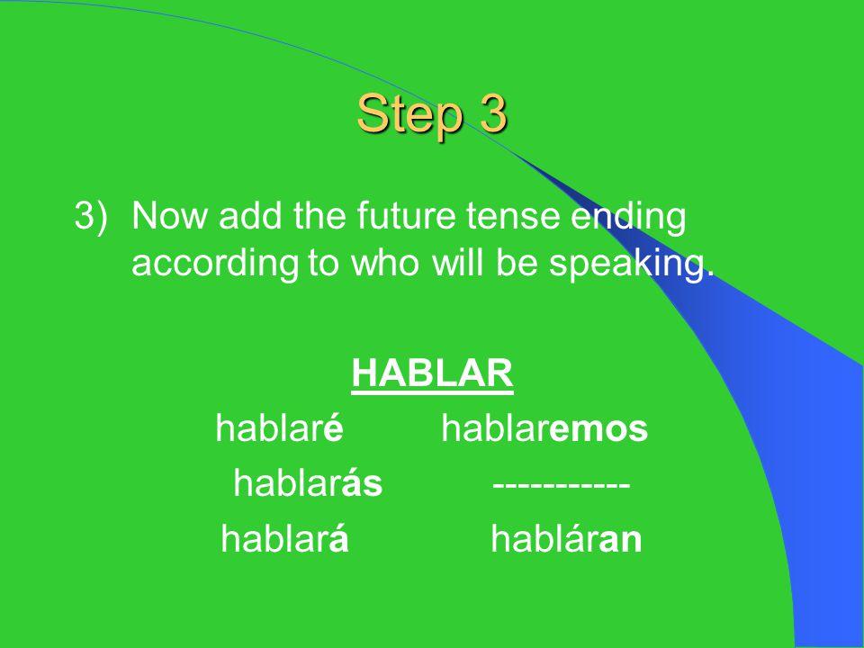 Step 3 3)Now add the future tense ending according to who will be speaking. HABLAR hablaré hablaremos hablarás----------- hablará habláran