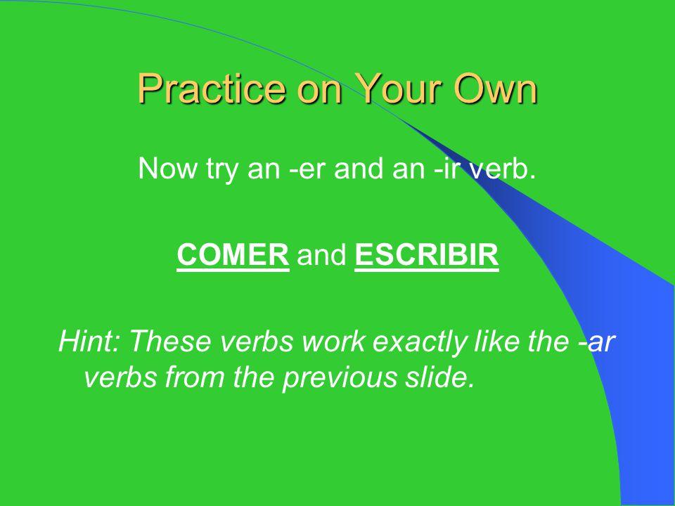 Practice Answers -ER COMER comeré comeremos comerás------------- comerá comerán -IR ESCRIBIR escribiré escribiremos escribirás ----------- escribiráescribirán