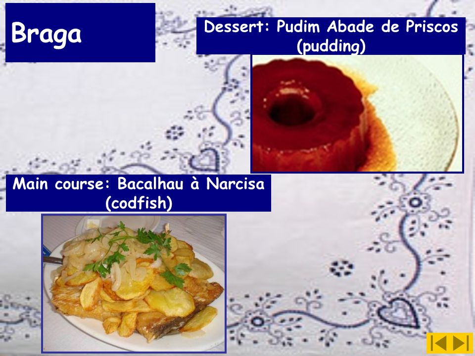 Braga Dessert: Pudim Abade de Priscos (pudding) Main course: Bacalhau à Narcisa (codfish)