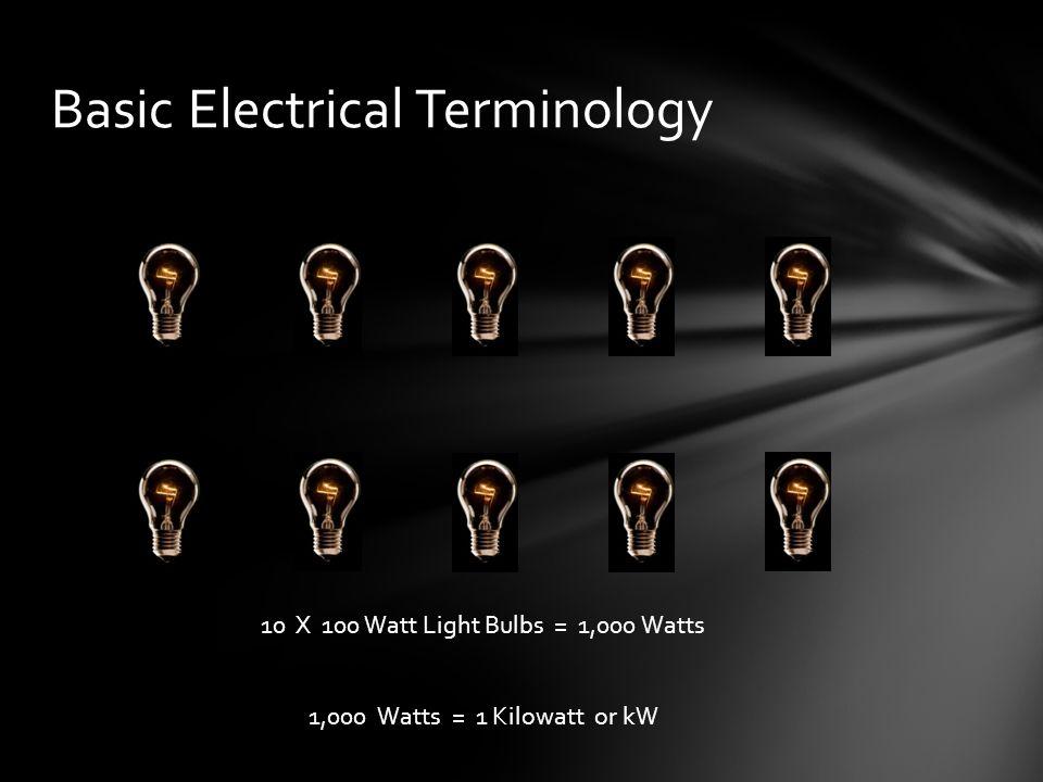 Basic Electrical Terminology 10 X 100 Watt Light Bulbs = 1,000 Watts 1,000 Watts = 1 Kilowatt or kW
