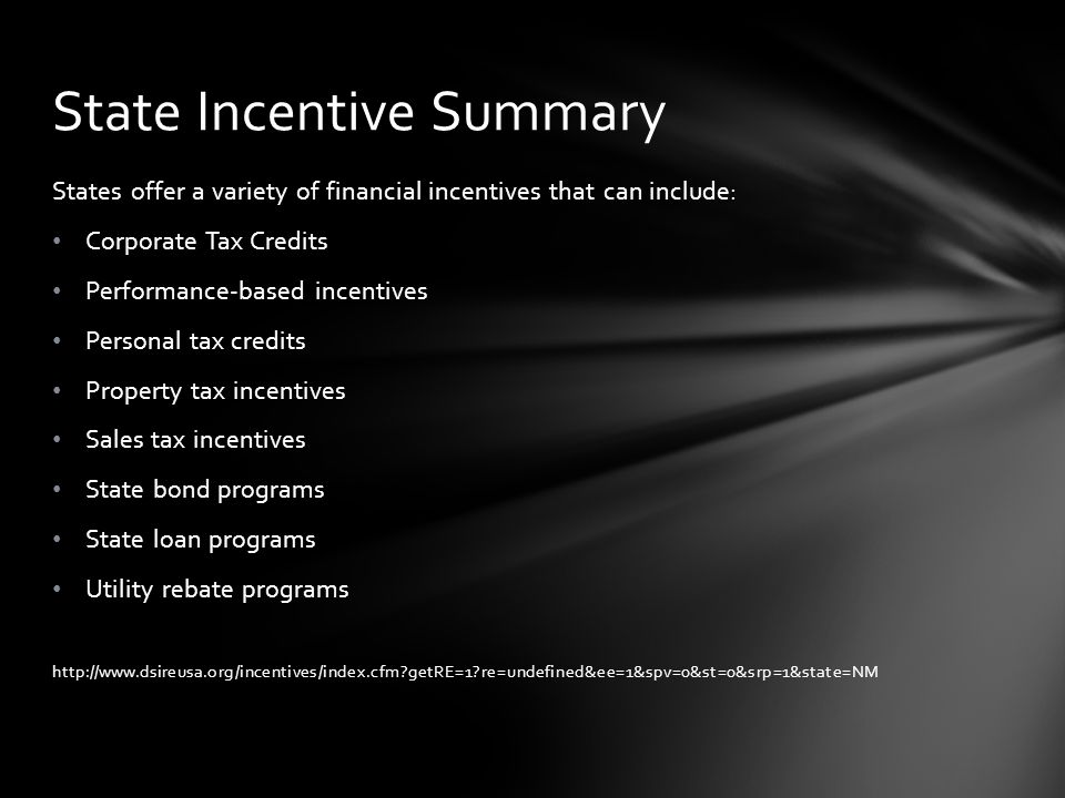 States offer a variety of financial incentives that can include: Corporate Tax Credits Performance-based incentives Personal tax credits Property tax incentives Sales tax incentives State bond programs State loan programs Utility rebate programs http://www.dsireusa.org/incentives/index.cfm getRE=1 re=undefined&ee=1&spv=0&st=0&srp=1&state=NM State Incentive Summary