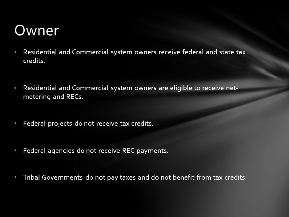 Residential and Commercial system owners receive federal and state tax credits.