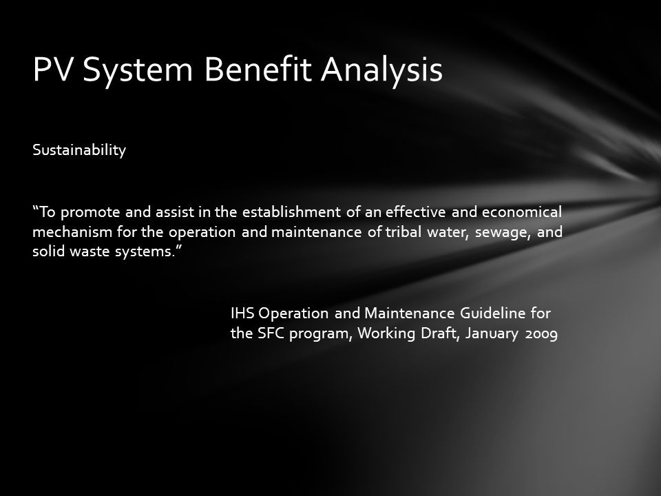 Sustainability To promote and assist in the establishment of an effective and economical mechanism for the operation and maintenance of tribal water, sewage, and solid waste systems. IHS Operation and Maintenance Guideline for the SFC program, Working Draft, January 2009 PV System Benefit Analysis