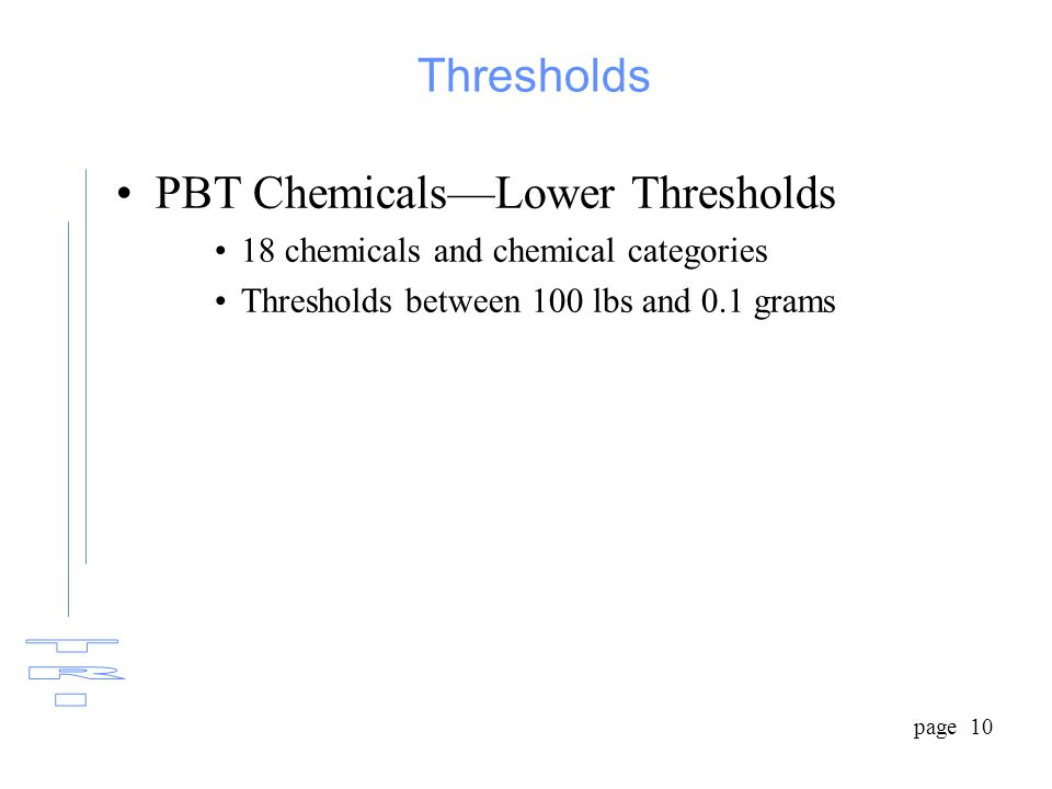 page 10 Thresholds PBT Chemicals—Lower Thresholds 18 chemicals and chemical categories Thresholds between 100 lbs and 0.1 grams
