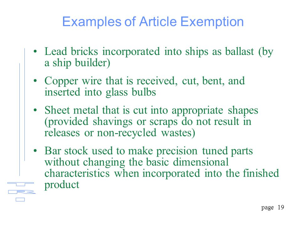page 19 Examples of Article Exemption Lead bricks incorporated into ships as ballast (by a ship builder) Copper wire that is received, cut, bent, and inserted into glass bulbs Sheet metal that is cut into appropriate shapes (provided shavings or scraps do not result in releases or non-recycled wastes) Bar stock used to make precision tuned parts without changing the basic dimensional characteristics when incorporated into the finished product
