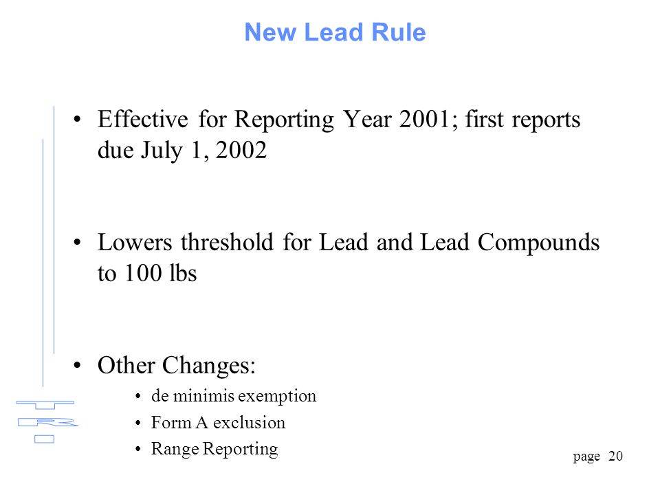 page 20 New Lead Rule Effective for Reporting Year 2001; first reports due July 1, 2002 Lowers threshold for Lead and Lead Compounds to 100 lbs Other Changes: de minimis exemption Form A exclusion Range Reporting