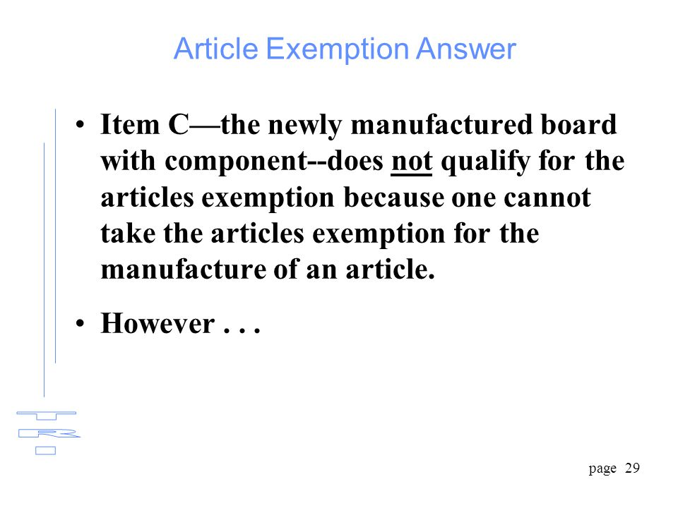 page 29 Article Exemption Answer Item C—the newly manufactured board with component--does not qualify for the articles exemption because one cannot take the articles exemption for the manufacture of an article.