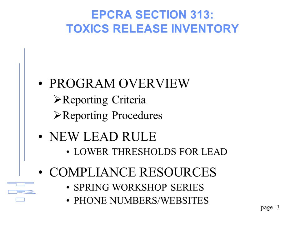 page 3 EPCRA SECTION 313: TOXICS RELEASE INVENTORY PROGRAM OVERVIEW  Reporting Criteria  Reporting Procedures NEW LEAD RULE LOWER THRESHOLDS FOR LEAD COMPLIANCE RESOURCES SPRING WORKSHOP SERIES PHONE NUMBERS/WEBSITES