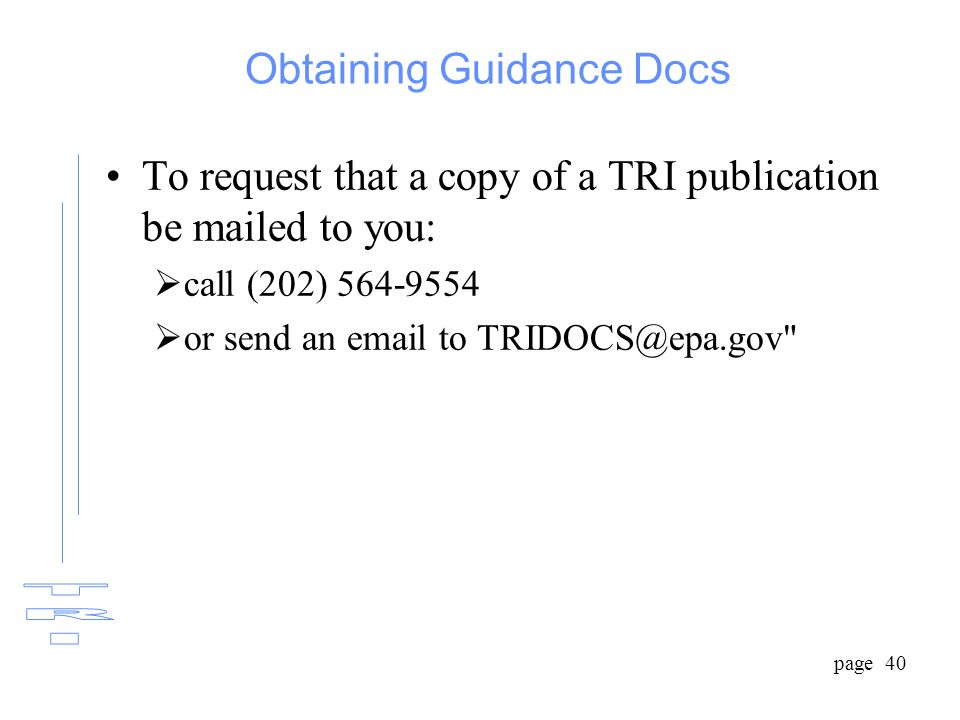 page 40 Obtaining Guidance Docs To request that a copy of a TRI publication be mailed to you:  call (202) 564-9554  or send an email to TRIDOCS@epa.gov