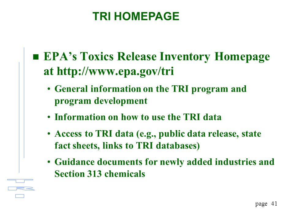 page 41 n EPA's Toxics Release Inventory Homepage at http://www.epa.gov/tri General information on the TRI program and program development Information on how to use the TRI data Access to TRI data (e.g., public data release, state fact sheets, links to TRI databases) Guidance documents for newly added industries and Section 313 chemicals TRI HOMEPAGE