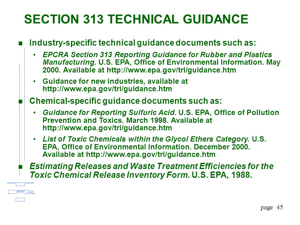 page 45 SECTION 313 TECHNICAL GUIDANCE n Industry-specific technical guidance documents such as: EPCRA Section 313 Reporting Guidance for Rubber and Plastics Manufacturing.