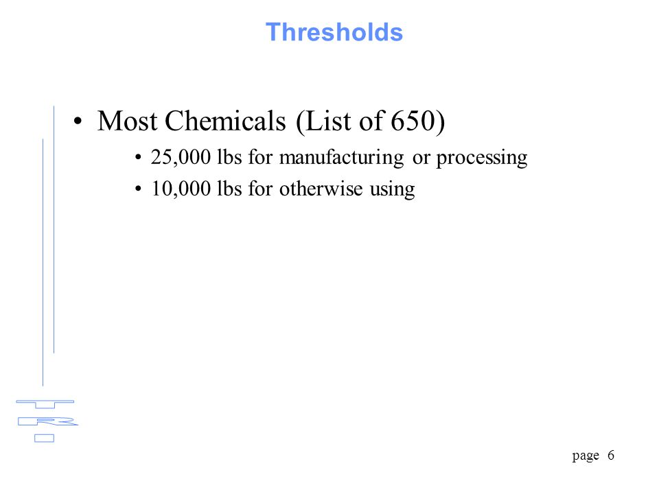 page 6 Thresholds Most Chemicals (List of 650) 25,000 lbs for manufacturing or processing 10,000 lbs for otherwise using