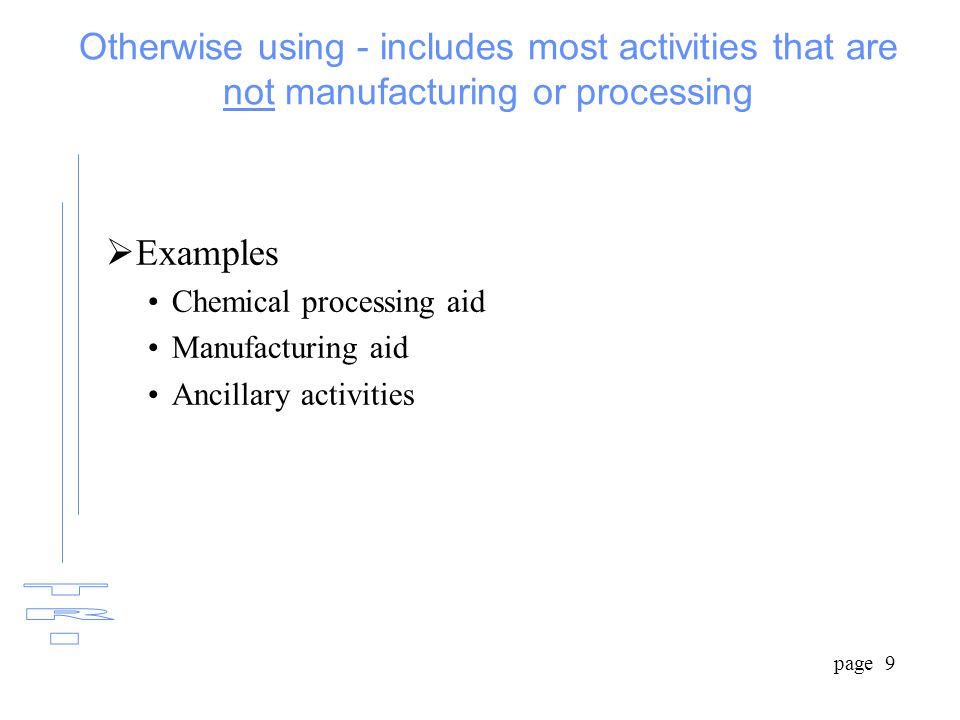 page 9 Otherwise using - includes most activities that are not manufacturing or processing  Examples Chemical processing aid Manufacturing aid Ancillary activities