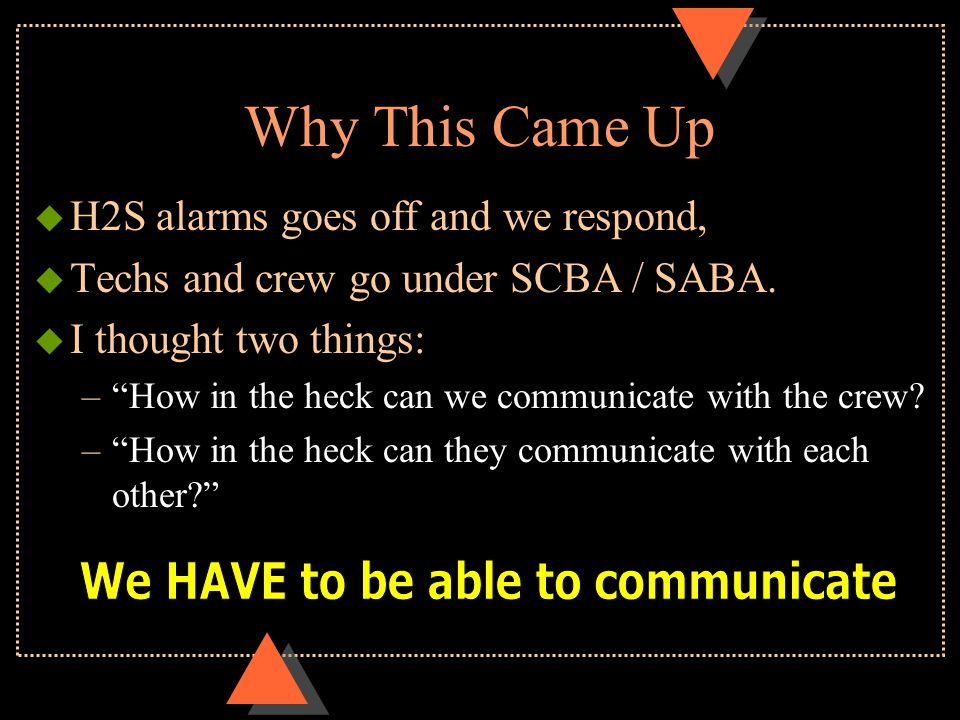 """Why This Came Up u H2S alarms goes off and we respond, u Techs and crew go under SCBA / SABA. u I thought two things: –""""How in the heck can we communi"""