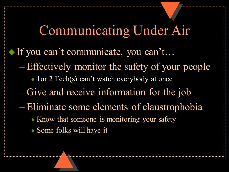 Communicating Under Air u If you can't communicate, you can't… –Effectively monitor the safety of your people t 1or 2 Tech(s) can't watch everybody at