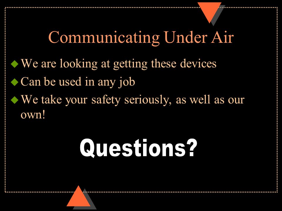 Communicating Under Air u We are looking at getting these devices u Can be used in any job u We take your safety seriously, as well as our own!