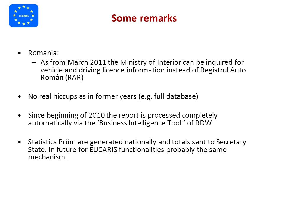 Some remarks Romania: –As from March 2011 the Ministry of Interior can be inquired for vehicle and driving licence information instead of Registrul Auto Român (RAR) No real hiccups as in former years (e.g.