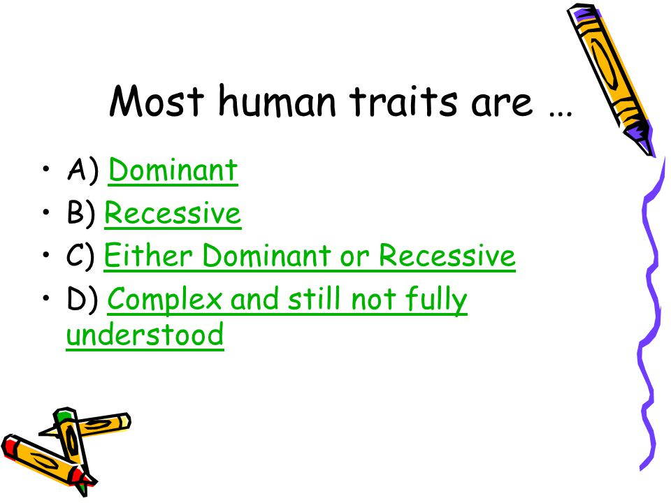 Most human traits are … A) DominantDominant B) RecessiveRecessive C) Either Dominant or RecessiveEither Dominant or Recessive D) Complex and still not fully understoodComplex and still not fully understood
