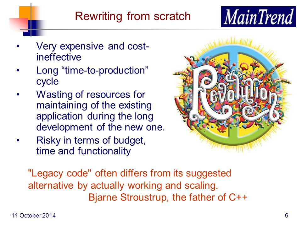 11 October 20146 Rewriting from scratch Very expensive and cost- ineffective Long time-to-production cycle Wasting of resources for maintaining of the existing application during the long development of the new one.