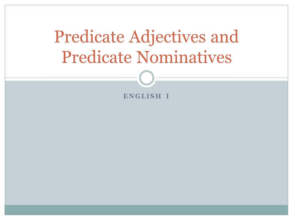 ENGLISH I Predicate Adjectives and Predicate Nominatives
