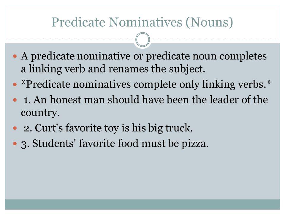 Predicate Nominatives (Nouns) A predicate nominative or predicate noun completes a linking verb and renames the subject.