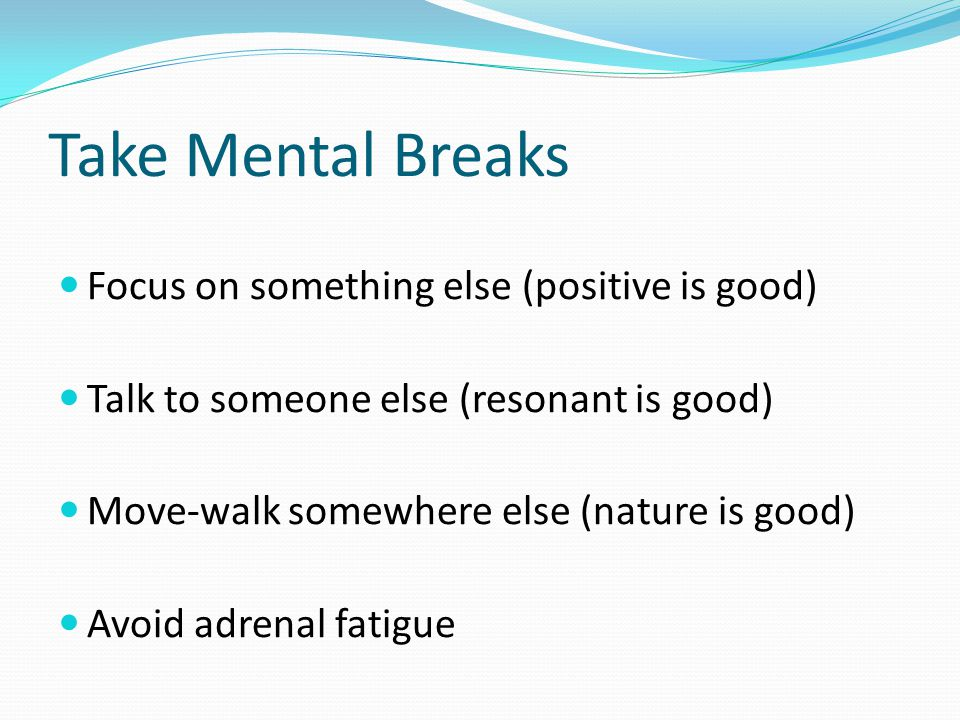 Take Mental Breaks Focus on something else (positive is good) Talk to someone else (resonant is good) Move-walk somewhere else (nature is good) Avoid adrenal fatigue