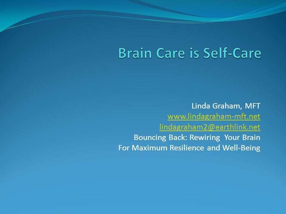 Linda Graham, MFT www.lindagraham-mft.net lindagraham2@earthlink.net Bouncing Back: Rewiring Your Brain For Maximum Resilience and Well-Being