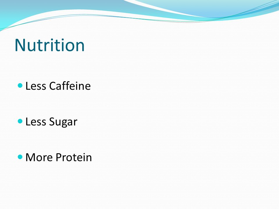 Nutrition Less Caffeine Less Sugar More Protein