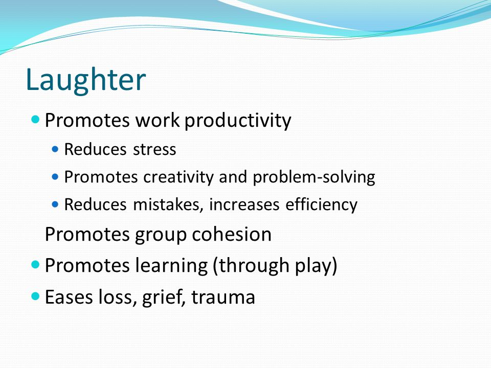 Laughter Promotes work productivity Reduces stress Promotes creativity and problem-solving Reduces mistakes, increases efficiency Promotes group cohesion Promotes learning (through play) Eases loss, grief, trauma