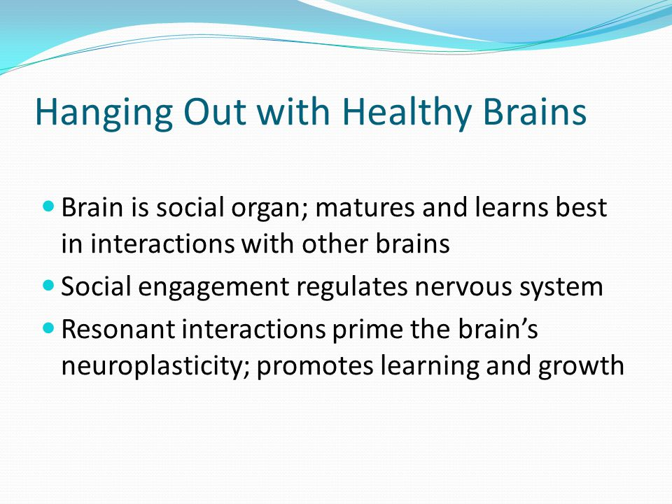Hanging Out with Healthy Brains Brain is social organ; matures and learns best in interactions with other brains Social engagement regulates nervous system Resonant interactions prime the brain's neuroplasticity; promotes learning and growth