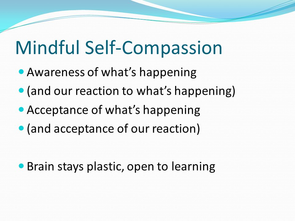 Mindful Self-Compassion Awareness of what's happening (and our reaction to what's happening) Acceptance of what's happening (and acceptance of our reaction) Brain stays plastic, open to learning