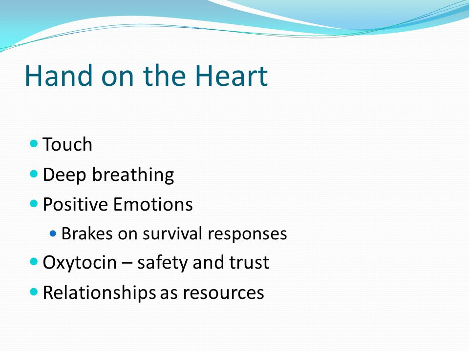 Hand on the Heart Touch Deep breathing Positive Emotions Brakes on survival responses Oxytocin – safety and trust Relationships as resources