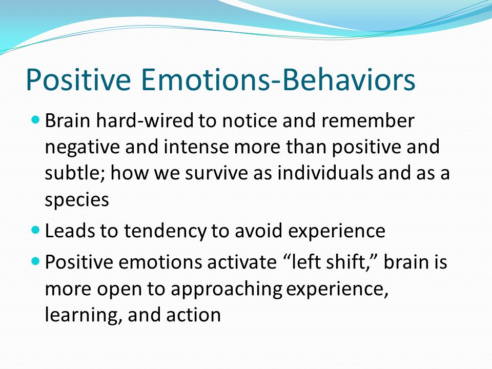Positive Emotions-Behaviors Brain hard-wired to notice and remember negative and intense more than positive and subtle; how we survive as individuals and as a species Leads to tendency to avoid experience Positive emotions activate left shift, brain is more open to approaching experience, learning, and action
