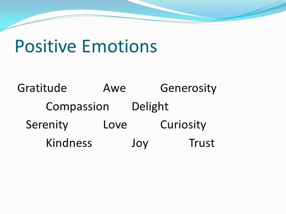 Positive Emotions GratitudeAweGenerosity CompassionDelight Serenity Love Curiosity Kindness Joy Trust