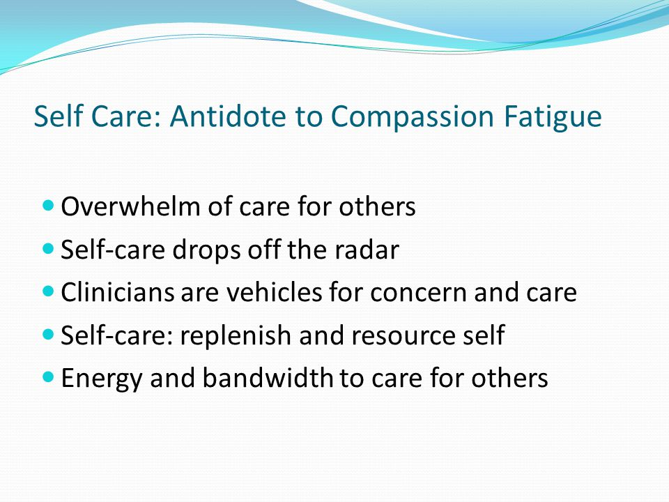 Self Care: Antidote to Compassion Fatigue Overwhelm of care for others Self-care drops off the radar Clinicians are vehicles for concern and care Self-care: replenish and resource self Energy and bandwidth to care for others
