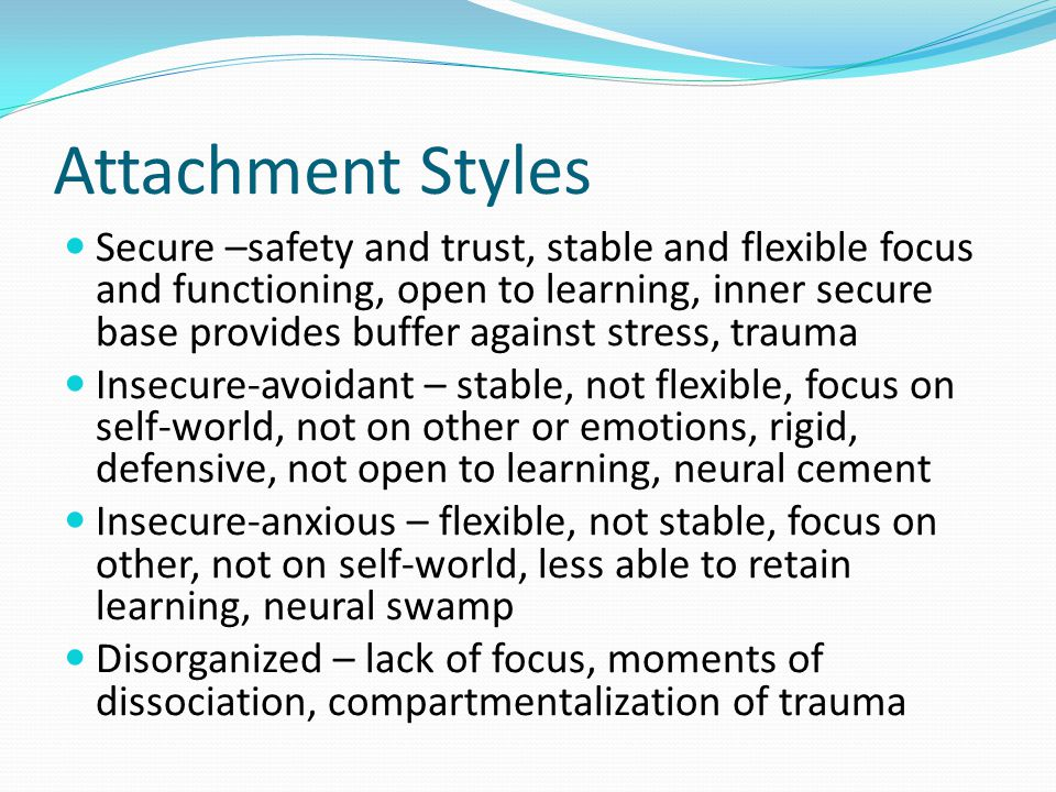 Attachment Styles Secure –safety and trust, stable and flexible focus and functioning, open to learning, inner secure base provides buffer against stress, trauma Insecure-avoidant – stable, not flexible, focus on self-world, not on other or emotions, rigid, defensive, not open to learning, neural cement Insecure-anxious – flexible, not stable, focus on other, not on self-world, less able to retain learning, neural swamp Disorganized – lack of focus, moments of dissociation, compartmentalization of trauma