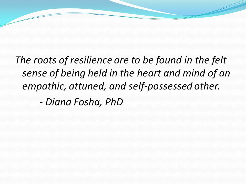 The roots of resilience are to be found in the felt sense of being held in the heart and mind of an empathic, attuned, and self-possessed other.