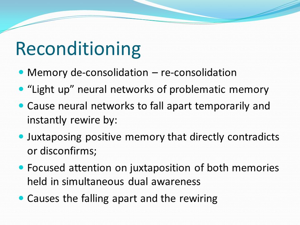 Reconditioning Memory de-consolidation – re-consolidation Light up neural networks of problematic memory Cause neural networks to fall apart temporarily and instantly rewire by: Juxtaposing positive memory that directly contradicts or disconfirms; Focused attention on juxtaposition of both memories held in simultaneous dual awareness Causes the falling apart and the rewiring